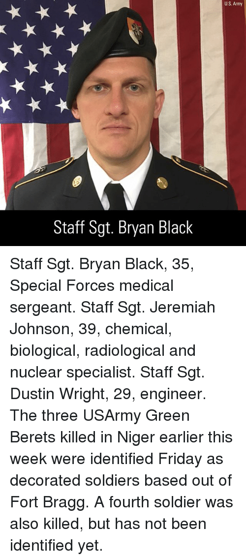 green berets: U.S. Army  Staff Sgt. Bryan Black Staff Sgt. Bryan Black, 35, Special Forces medical sergeant. Staff Sgt. Jeremiah Johnson, 39, chemical, biological, radiological and nuclear specialist. Staff Sgt. Dustin Wright, 29, engineer. The three USArmy Green Berets killed in Niger earlier this week were identified Friday as decorated soldiers based out of Fort Bragg. A fourth soldier was also killed, but has not been identified yet.