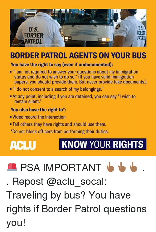 "Aclu: U.S.  BORDER  PATROL  U.S  BORDER  PATR)  Photo: Custom  BORDER PATROL AGENTS ON YOUR BUS  You have the right to say (even if undocumented):  ""I am not required to answer your questions about my immigration  status and do not wish to do so."" (If you have valid immigration  papers, you should provide them. But never provide fake documents.)  ""I do not consent to a search of my belongings.""  At any point, including if you are detained, you can say ""I wish to  remain silent.""  You also have the right to:  Video record the interaction  . Tell others they have rights and should use them.  Do not block officers from performing their duties.  ACLU KNOW YOUR RIGHTS 🚨 PSA IMPORTANT 👆🏾👆🏾👆🏾 . . Repost @aclu_socal: Traveling by bus? You have rights if Border Patrol questions you!"
