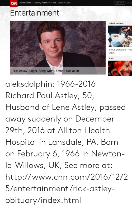 obituary: U.S. E  CANI Entertainment » Celebrity Watch TV+ Web Movies +Music  Live TV  Entertainment  Latest incident  Brooklyn rapper Troy  again  Toxic  Rick Astley, Singer, Song Writer, Father, dies at 50 aleksdolphin:   1966-2016 Richard Paul Astley, 50, Husband of Lene Astley, passed away suddenly on December 29th, 2016 at Alliton Health Hospital in Lansdale, PA. Born on February 6, 1966 in Newton-le-Willows, UK, See more at: http://www.cnn.com/2016/12/25/entertainment/rick-astley-obituary/index.html