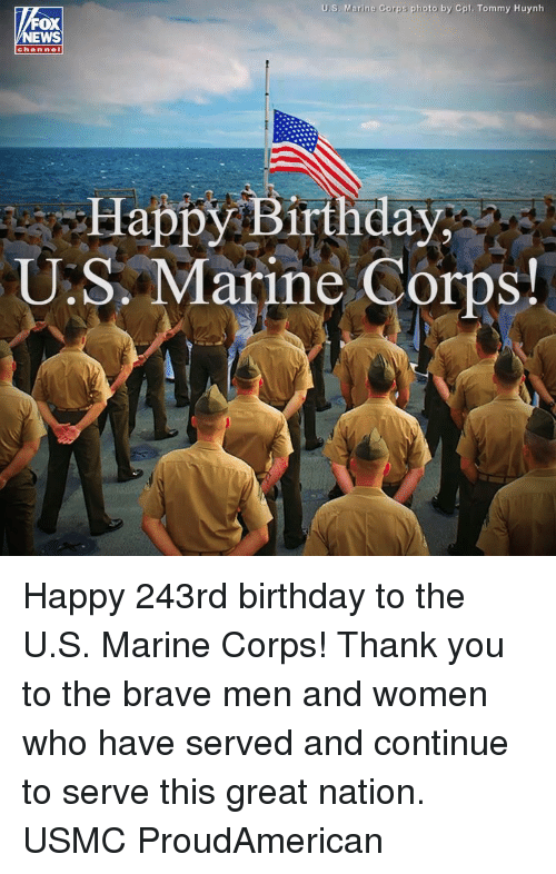 Birthday, Memes, and Happy Birthday: U.S. Marine Corps photo by Cpl. Tommy Huynh  OX  chan nel  Happy Birthday  U.S. Marine Corps Happy 243rd birthday to the U.S. Marine Corps! Thank you to the brave men and women who have served and continue to serve this great nation. USMC ProudAmerican