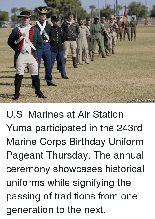 Marines: U.S. Marines at Air Station Yuma participated in the 243rd Marine Corps Birthday Uniform Pageant Thursday. The annual ceremony showcases historical uniforms while signifying the passing of traditions from one generation to the next.
