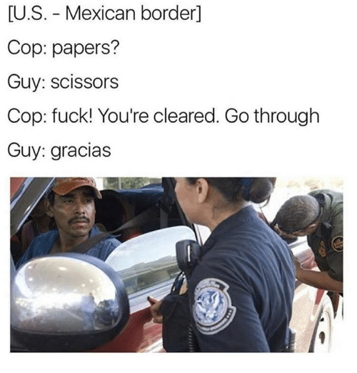 scissoring: U.S. Mexican border  Cop: papers?  Guy: scissors  Cop: fuck! You're cleared. Go through  Guy: gracias