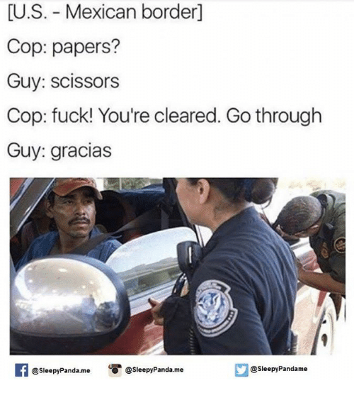 scissoring: U.S. Mexican borderl  Cop: papers?  Guy: scissors  Cop: fuck! You're cleared. Go through  Guy: gracias  Sleepy Pandame  @Sleepy Panda.me  O @Sleepy Panda me