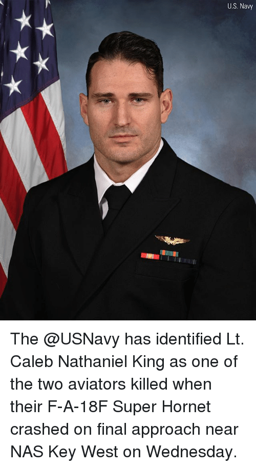 Memes, Nas, and Navy: U.S. Navy The @USNavy has identified Lt. Caleb Nathaniel King as one of the two aviators killed when their F-A-18F Super Hornet crashed on final approach near NAS Key West on Wednesday.