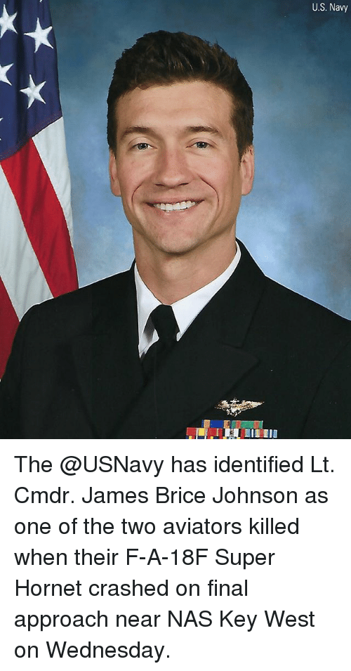 Memes, Nas, and Navy: U.S. Navy The @USNavy has identified Lt. Cmdr. James Brice Johnson as one of the two aviators killed when their F-A-18F Super Hornet crashed on final approach near NAS Key West on Wednesday.