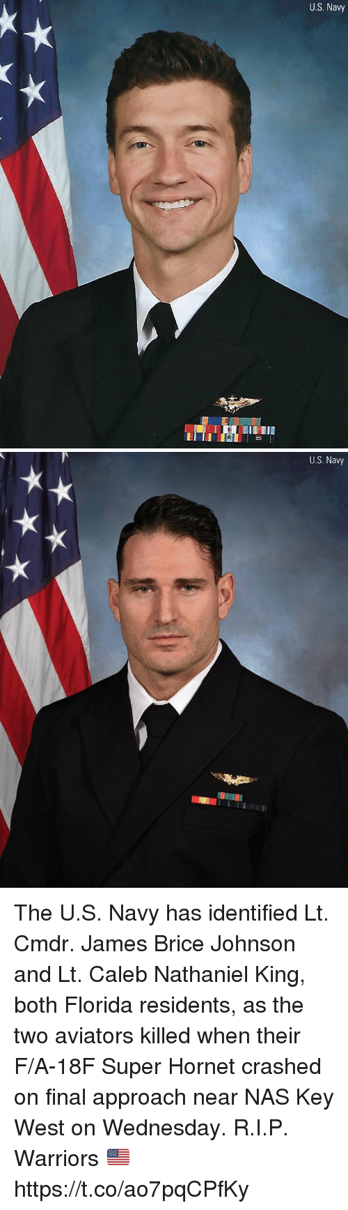 Memes, Nas, and Florida: U.S. Navy   U.S. Navy The U.S. Navy has identified Lt. Cmdr. James Brice Johnson and Lt. Caleb Nathaniel King, both Florida residents, as the two aviators killed when their F/A-18F Super Hornet crashed on final approach near NAS Key West on Wednesday. R.I.P. Warriors 🇺🇸 https://t.co/ao7pqCPfKy