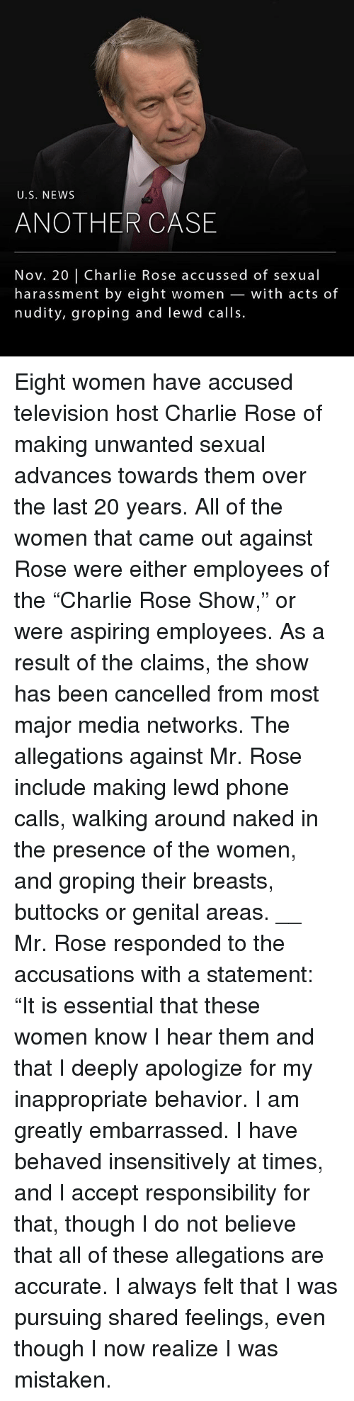 "Charlie, Memes, and News: U.S. NEWS  ANOTHER CASE  Nov. 20 | Charlie Rose accussed of sexual  harassment by eight women _with acts of  nudity, groping and lewd calls. Eight women have accused television host Charlie Rose of making unwanted sexual advances towards them over the last 20 years. All of the women that came out against Rose were either employees of the ""Charlie Rose Show,"" or were aspiring employees. As a result of the claims, the show has been cancelled from most major media networks. The allegations against Mr. Rose include making lewd phone calls, walking around naked in the presence of the women, and groping their breasts, buttocks or genital areas. __ Mr. Rose responded to the accusations with a statement: ""It is essential that these women know I hear them and that I deeply apologize for my inappropriate behavior. I am greatly embarrassed. I have behaved insensitively at times, and I accept responsibility for that, though I do not believe that all of these allegations are accurate. I always felt that I was pursuing shared feelings, even though I now realize I was mistaken."
