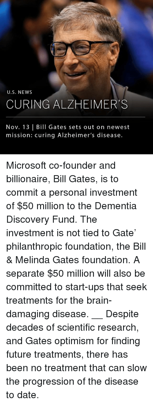 Bill Gates, Future, and Memes: U.S. NEWS  CURING ALZHEIMER'S  Nov. 13 Bill Gates sets out on newest  mission: curing Alzheimer's disease. Microsoft co-founder and billionaire, Bill Gates, is to commit a personal investment of $50 million to the Dementia Discovery Fund. The investment is not tied to Gate' philanthropic foundation, the Bill & Melinda Gates foundation. A separate $50 million will also be committed to start-ups that seek treatments for the brain-damaging disease. __ Despite decades of scientific research, and Gates optimism for finding future treatments, there has been no treatment that can slow the progression of the disease to date.