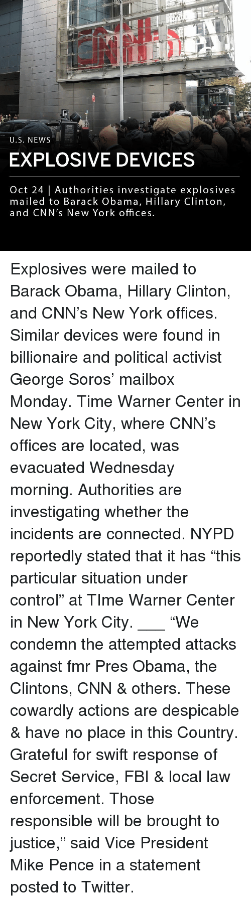 """explosive: U.S. NEWS  EXPLOSIVE DEVICES  Oct 24   Authorities investigate explosives  mailed to Barack Obama, Hillary Clinton,  and CNN's New York offices Explosives were mailed to Barack Obama, Hillary Clinton, and CNN's New York offices. Similar devices were found in billionaire and political activist George Soros' mailbox Monday. Time Warner Center in New York City, where CNN's offices are located, was evacuated Wednesday morning. Authorities are investigating whether the incidents are connected. NYPD reportedly stated that it has """"this particular situation under control"""" at TIme Warner Center in New York City. ___ """"We condemn the attempted attacks against fmr Pres Obama, the Clintons, CNN & others. These cowardly actions are despicable & have no place in this Country. Grateful for swift response of Secret Service, FBI & local law enforcement. Those responsible will be brought to justice,"""" said Vice President Mike Pence in a statement posted to Twitter."""