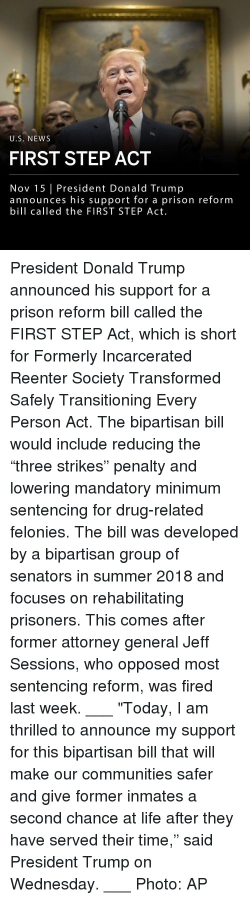 """Donald Trump, Life, and Memes: U.S. NEWS  FIRST STEP ACT  Nov 15 President Donald Trump  announces his support for a prison reform  bill called the FIRST STEP Act. President Donald Trump announced his support for a prison reform bill called the FIRST STEP Act, which is short for Formerly Incarcerated Reenter Society Transformed Safely Transitioning Every Person Act. The bipartisan bill would include reducing the """"three strikes"""" penalty and lowering mandatory minimum sentencing for drug-related felonies. The bill was developed by a bipartisan group of senators in summer 2018 and focuses on rehabilitating prisoners. This comes after former attorney general Jeff Sessions, who opposed most sentencing reform, was fired last week. ___ """"Today, I am thrilled to announce my support for this bipartisan bill that will make our communities safer and give former inmates a second chance at life after they have served their time,"""" said President Trump on Wednesday. ___ Photo: AP"""