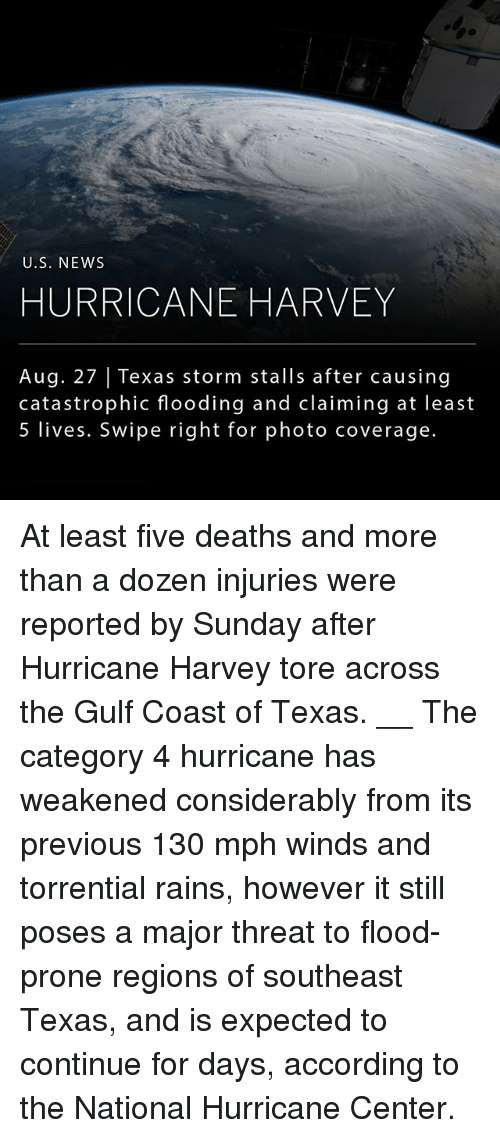 threating: U.S. NEWs  HURRICANE HARVEY  Aug. 27 | Texas storm stalls after causing  catastrophic flooding and claiming at least  5 lives. Swipe right for photo coverage. At least five deaths and more than a dozen injuries were reported by Sunday after Hurricane Harvey tore across the Gulf Coast of Texas. __ The category 4 hurricane has weakened considerably from its previous 130 mph winds and torrential rains, however it still poses a major threat to flood-prone regions of southeast Texas, and is expected to continue for days, according to the National Hurricane Center.