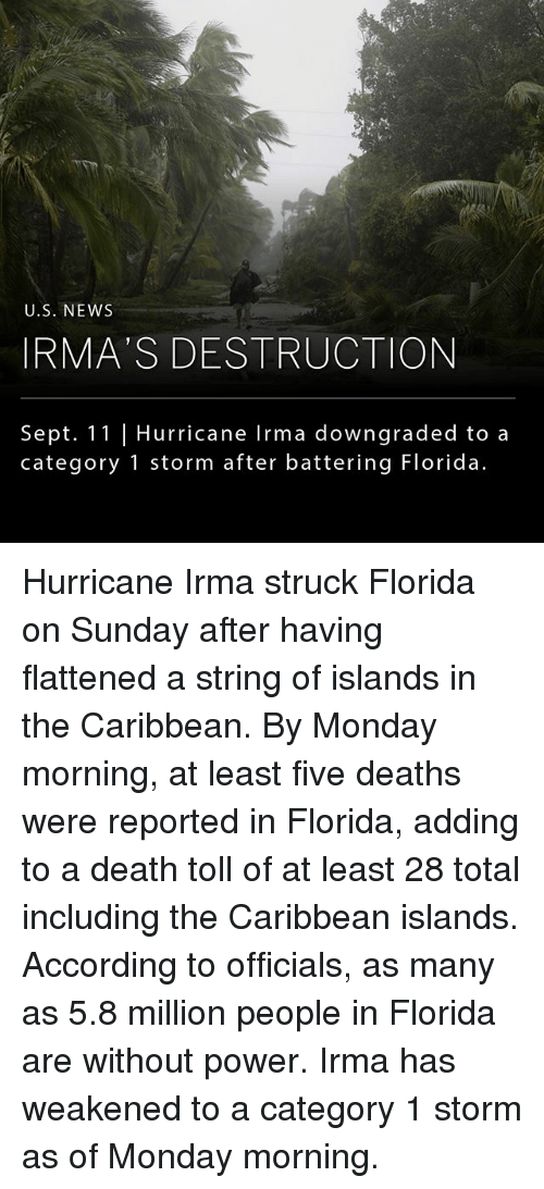 Memes, News, and Death: U.S. NEWS  IRMA S DESTRUCTION  Sept. 11 |Hurricane Irma downgraded to a  category 1 storm after battering Florida. Hurricane Irma struck Florida on Sunday after having flattened a string of islands in the Caribbean. By Monday morning, at least five deaths were reported in Florida, adding to a death toll of at least 28 total including the Caribbean islands. According to officials, as many as 5.8 million people in Florida are without power. Irma has weakened to a category 1 storm as of Monday morning.