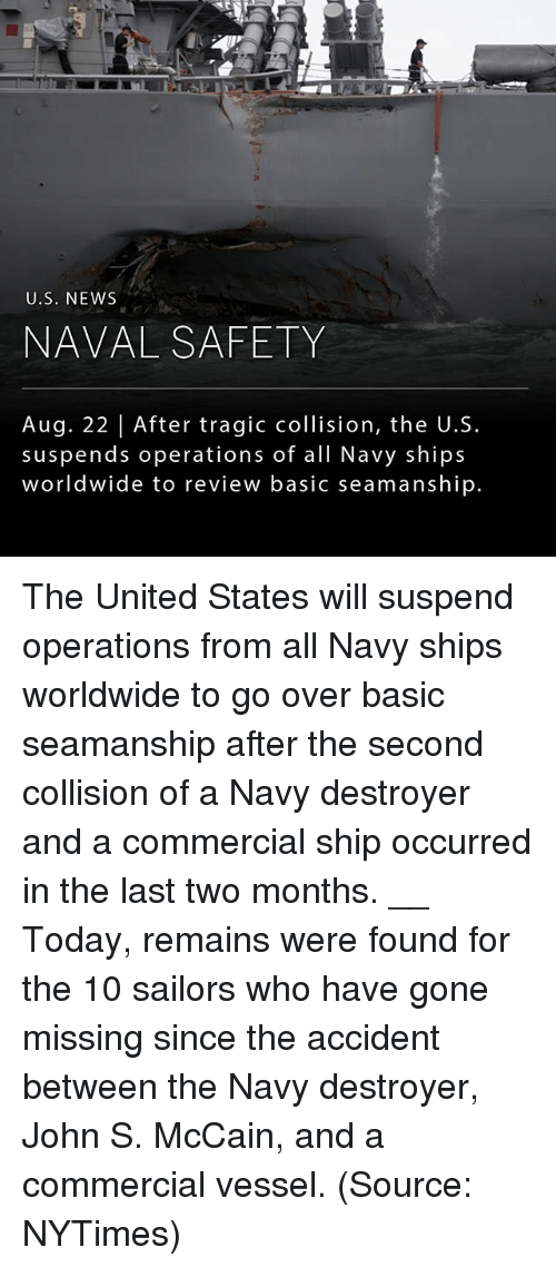 suspenders: U.S. NEWS  NAVAL SAFETY  Aug. 22 | After tragic collision, the U.S.  suspends operations of all Navy ships  worldwide to review basic seamanship. The United States will suspend operations from all Navy ships worldwide to go over basic seamanship after the second collision of a Navy destroyer and a commercial ship occurred in the last two months. __ Today, remains were found for the 10 sailors who have gone missing since the accident between the Navy destroyer, John S. McCain, and a commercial vessel. (Source: NYTimes)