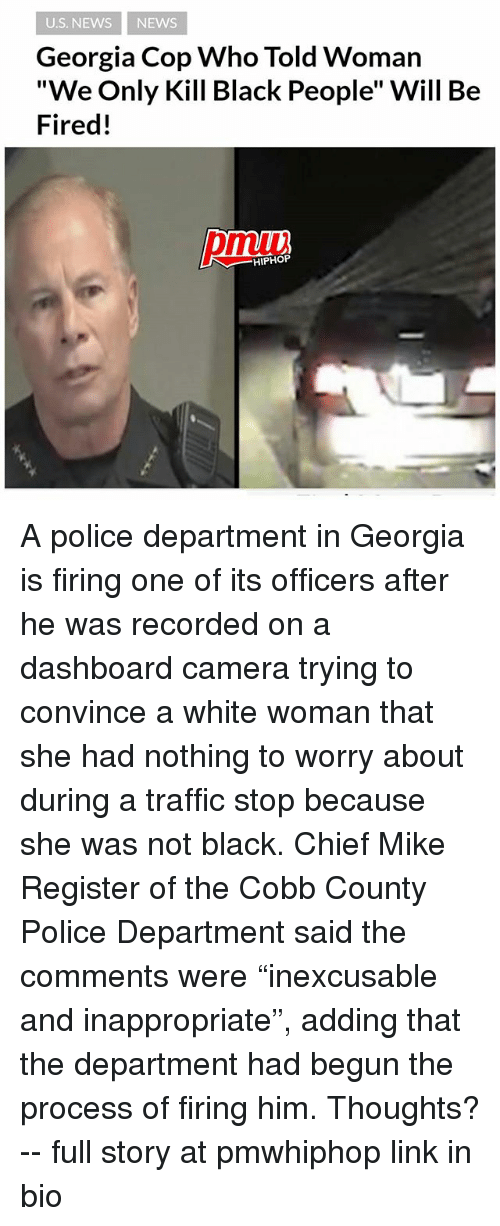 "Memes, News, and Police: U.S. NEWS NEWS  Georgia Cop Who Told Woman  ""We Only Kill Black People"" Will Be  Fired!  pmiui  HIPHOP A police department in Georgia is firing one of its officers after he was recorded on a dashboard camera trying to convince a white woman that she had nothing to worry about during a traffic stop because she was not black. Chief Mike Register of the Cobb County Police Department said the comments were ""inexcusable and inappropriate"", adding that the department had begun the process of firing him. Thoughts? -- full story at pmwhiphop link in bio"