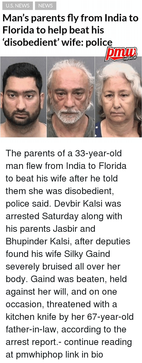 Reportate: U.S. NEWS NEWS  Man's parents fly from India to  Florida to help beat his  disobedient' wife: police  HIPHOP The parents of a 33-year-old man flew from India to Florida to beat his wife after he told them she was disobedient, police said. Devbir Kalsi was arrested Saturday along with his parents Jasbir and Bhupinder Kalsi, after deputies found his wife Silky Gaind severely bruised all over her body. Gaind was beaten, held against her will, and on one occasion, threatened with a kitchen knife by her 67-year-old father-in-law, according to the arrest report.- continue reading at pmwhiphop link in bio