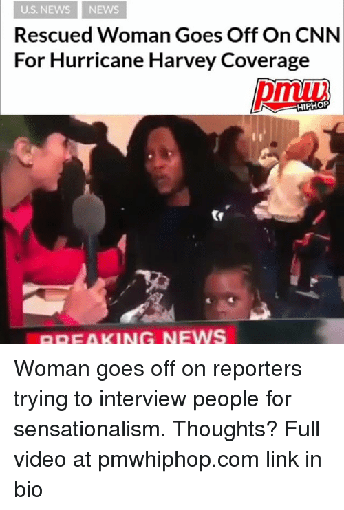 sensationalism: U.S. NEWS NEWS  Rescued Woman Goes Off On CNN  For Hurricane Harvey Coverage  HIPHOP  BREAKING NEWS Woman goes off on reporters trying to interview people for sensationalism. Thoughts? Full video at pmwhiphop.com link in bio