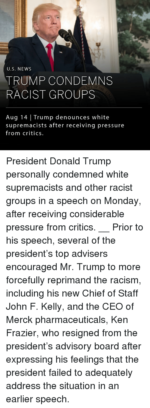 kenning: U.S. NEWS  TRUMP CONDEMNS  RACIST GROUPS  Aug 14 Trump denounces white  supremacists after receiving pressure  from critics. President Donald Trump personally condemned white supremacists and other racist groups in a speech on Monday, after receiving considerable pressure from critics. __ Prior to his speech, several of the president's top advisers encouraged Mr. Trump to more forcefully reprimand the racism, including his new Chief of Staff John F. Kelly, and the CEO of Merck pharmaceuticals, Ken Frazier, who resigned from the president's advisory board after expressing his feelings that the president failed to adequately address the situation in an earlier speech.