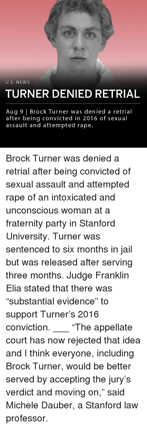"""Stanford: U.S. NEWS  TURNER DENIED RETRIAL  Aug 9 Brock Turner was denied a retrial  after being convicted in 2016 of sexual  assault and attempted rape. Brock Turner was denied a retrial after being convicted of sexual assault and attempted rape of an intoxicated and unconscious woman at a fraternity party in Stanford University. Turner was sentenced to six months in jail but was released after serving three months. Judge Franklin Elia stated that there was """"substantial evidence"""" to support Turner's 2016 conviction. ___ """"The appellate court has now rejected that idea and I think everyone, including Brock Turner, would be better served by accepting the jury's verdict and moving on,"""" said Michele Dauber, a Stanford law professor."""