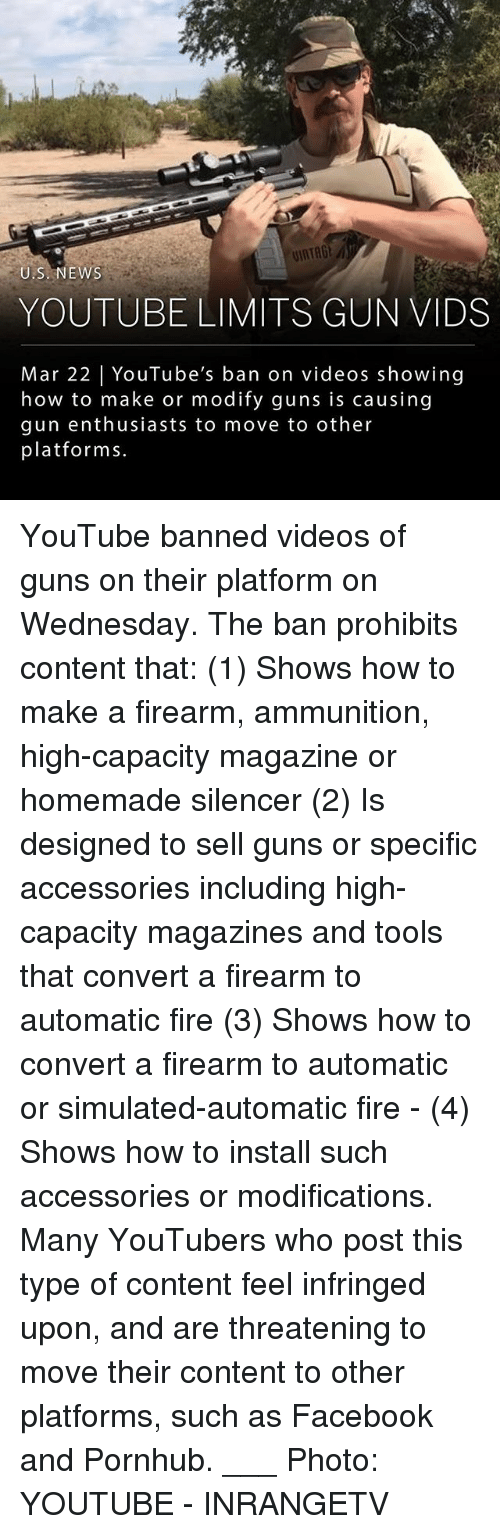 silencer: U.S.NEWS  YOUTUBE LIMITS GUN VIDS  Mar 22 YouTube's ban on videos showing  how to make or modify guns is causing  gun enthusiasts to move to other  platforms. YouTube banned videos of guns on their platform on Wednesday. The ban prohibits content that: (1) Shows how to make a firearm, ammunition, high-capacity magazine or homemade silencer (2) Is designed to sell guns or specific accessories including high-capacity magazines and tools that convert a firearm to automatic fire (3) Shows how to convert a firearm to automatic or simulated-automatic fire - (4) Shows how to install such accessories or modifications. Many YouTubers who post this type of content feel infringed upon, and are threatening to move their content to other platforms, such as Facebook and Pornhub. ___ Photo: YOUTUBE - INRANGETV