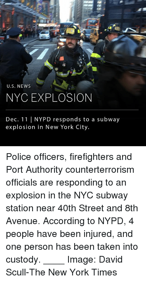 Memes, New York, and Police: U.S. NEWws  NYC EXPLOSION  Dec. 11 NYPD responds to a subway  explosion in New York City Police officers, firefighters and Port Authority counterterrorism officials are responding to an explosion in the NYC subway station near 40th Street and 8th Avenue. According to NYPD, 4 people have been injured, and one person has been taken into custody. ____ Image: David Scull-The New York Times