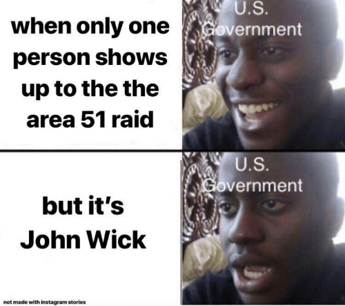 wick: U.S.  when only one  Government  person shows  up to the the  area 51 raid  U.S.  Government  but it's  John Wick  not made with instagram stories
