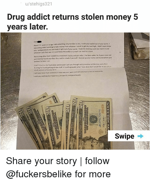 Hurtfully: u/stehigs321  Drug addict returns stolen money 5  years later.  Dea  About 5 % years or so ago i did something very terrible to you, I stole  was a drug addict wanting to take money from whoever I could to get m  vou I pikpocketed you and took it ri  whatever cash that was in it and threw the wallet in a trash can next to a store  or so ago I did something very terrible to you I stole your wallet out of your purse. I  keted you and took it right out of your purse. I took the best buy card you had in it and  from whoever I could to get my next high. I didn't even k  anded ina treatment facility and got sober, I've been sober for 4 years now and  Not to long after that 1  ust recently found your Best Buy card in a bad of old stuff, looked up your name and found where you  worked. So here lam  t  wit recenthy found yeur Best Bbuy card in a bad of  I can't imasine the frustration and despair I put you through not to mention all the time and efort  lcoking for it and getting alil new stuff. It is unforgiveable what i have done but I wouid like to pay you a  im all amount of money for  t wilt also never hurt someone in that way ever again and will continue to ive an honess Me  I wish you nothing but Noppiness, prosperity, and sood health  Swipe Share your story | follow @fuckersbelike for more