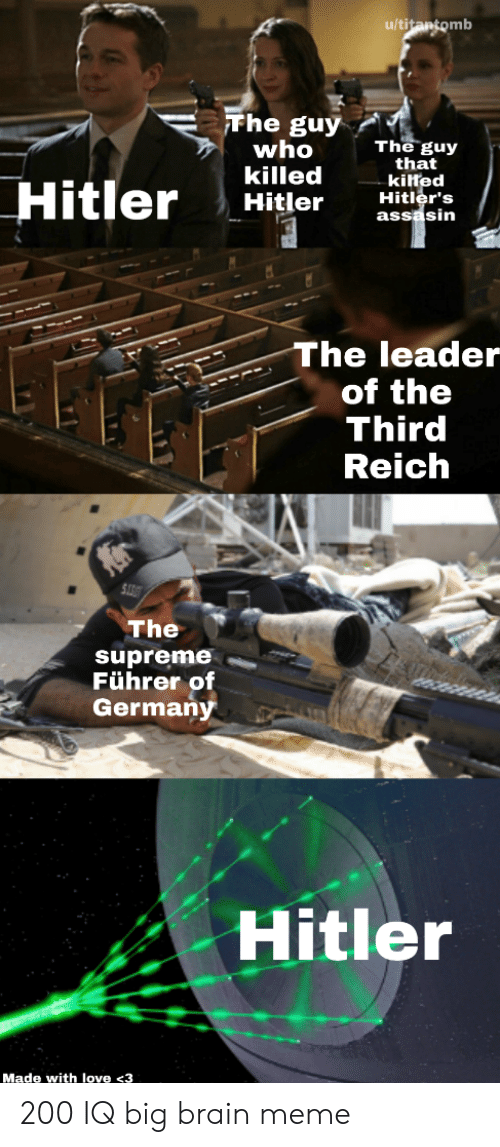 third reich: u/titantomb  Fhe guy  who  killed  Hitler  The guy  that  kilted  Hitler's  assasin  Hitler  The leader  of the  Third  Reich  The  supreme  Führer of  Germany  Hitler  Made with love <3 200 IQ big brain meme