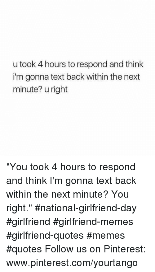"""Girlfriend Memes: u took 4 hours to respond and think  i'm gonna text back within the next  minute? u right """"You took 4 hours to respond and think I'm gonna text back within the next minute? You right."""" #national-girlfriend-day #girlfriend #girlfriend-memes #girlfriend-quotes #memes #quotes Follow us on Pinterest: www.pinterest.com/yourtango"""