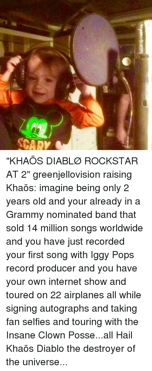 "Internet, Memes, and Iggy: ua  SCAR ""KHAÖS DIABLØ ROCKSTAR AT 2"" greenjellovision raising Khaös: imagine being only 2 years old and your already in a Grammy nominated band that sold 14 million songs worldwide and you have just recorded your first song with Iggy Pops record producer and you have your own internet show and toured on 22 airplanes all while signing autographs and taking fan selfies and touring with the Insane Clown Posse...all Hail Khaös Diablo the destroyer of the universe..."