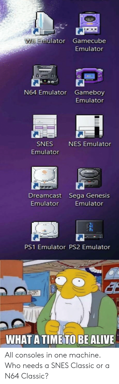 gamecube: uator Gamecube  Emulator  N64 Emulator Gameboy  Emulator  SNES  Emulator  NES Emulator  Dreamcast Sega Genesis  Emulator  Emulator  PS1 Emulator PS2 Emulator  WHAT A TIME TO BE ALIVE All consoles in one machine. Who needs a SNES Classic or a N64 Classic?