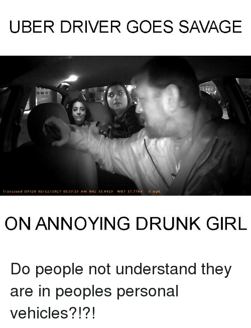Drunks Girls: UBER DRIVER GOES SAVAGE  Transcend DR 520 03/12/201 7 03:37:25 A M N41 S3.4419 w87 37, 7764  o mph  ON ANNOYING DRUNK GIRL Do people not understand they are in peoples personal vehicles?!?!