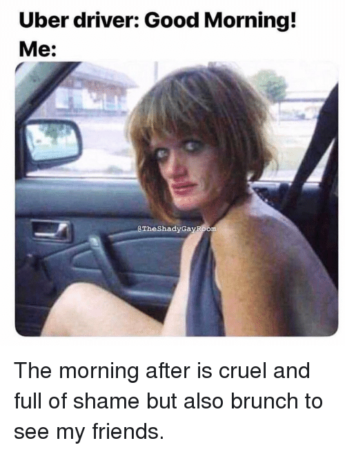 Friends, Uber, and Good Morning: Uber driver: Good Morning!  Me:  aTheShadyGayRoom The morning after is cruel and full of shame but also brunch to see my friends.