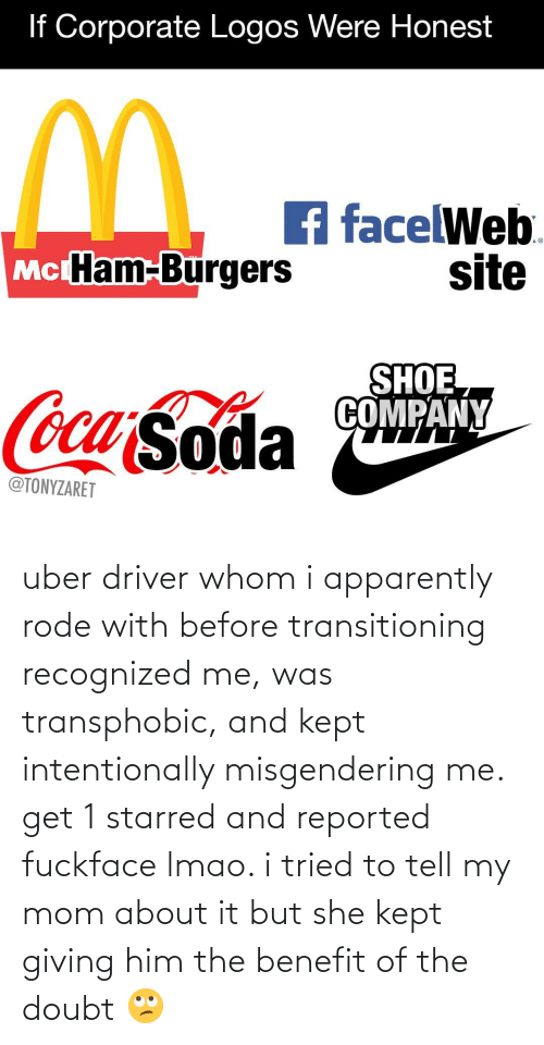 Reported: uber driver whom i apparently rode with before transitioning recognized me, was transphobic, and kept intentionally misgendering me. get 1 starred and reported fuckface lmao. i tried to tell my mom about it but she kept giving him the benefit of the doubt 🙄