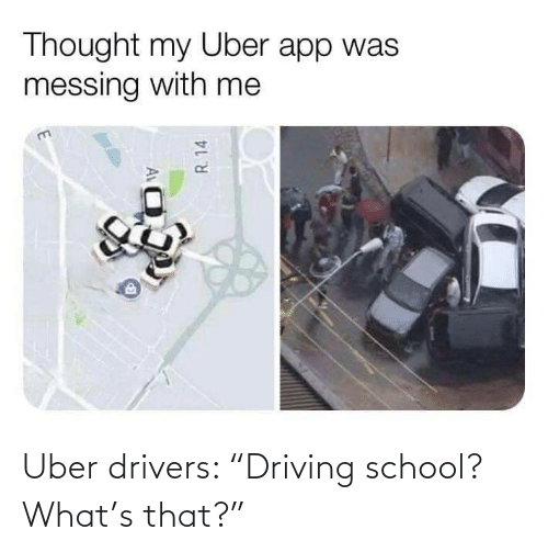 "School: Uber drivers: ""Driving school? What's that?"""