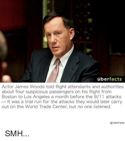 world-trade-centers: uber  facts  Actor James Woods told flight attendants and authorities  about four suspicious passengers on his flight from  Boston to Los Angeles a month before the 9/11 attacks  It was a trial run for the attacks they would later carry  out on the World Trade Center, but no one listened.  @UberFacts SMH...