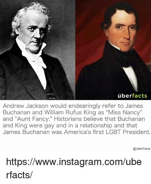 """Andrew Jackson: uber  facts  Andrew Jackson would endearingly refer to James  Buchanan and William Rufus King as """"Miss Nancy""""  and """"Aunt Fancy."""" Historians believe that Buchanan  and King were gay and in a relationship and that  James Buchanan was America's first LGBT President.  @UberFacts https://www.instagram.com/uberfacts/"""