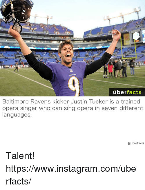 Baltimore Ravens: uber  facts  Baltimore Ravens kicker Justin Tucker is a trained  opera singer who can sing opera in seven different  languages.  @UberFacts Talent! https://www.instagram.com/uberfacts/