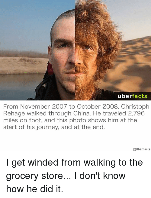 christophe: uber  facts  From November 2007 to October 2008, Christoph  Rehage walked through China. He traveled 2,796  miles on foot, and this photo shows him at the  start of his journey, and at the end.  @UberFacts I get winded from walking to the grocery store... I don't know how he did it.