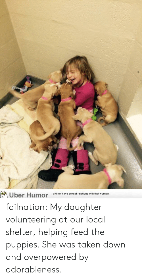 Puppies, Taken, and Tumblr: Uber Humor  I did not have sexual relations with that woman failnation:  My daughter volunteering at our local shelter, helping feed the puppies. She was taken down and overpowered by adorableness.
