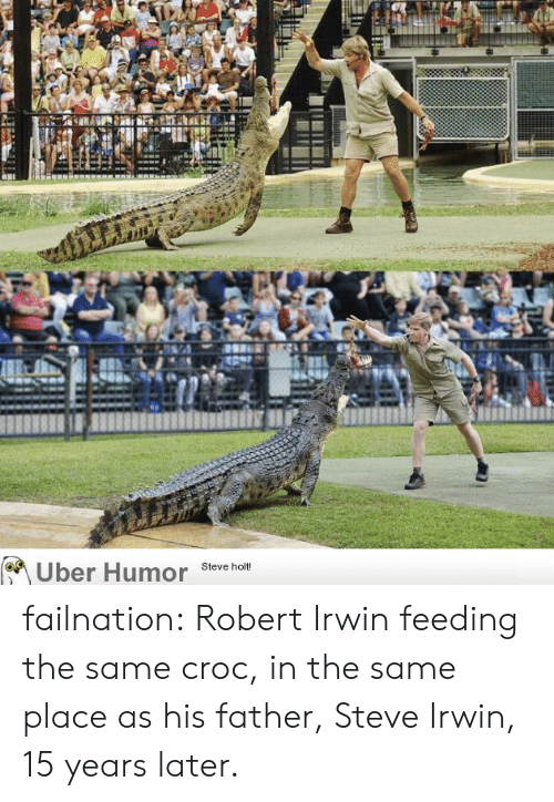croc: Uber Humor  Steve holt! failnation:  Robert Irwin feeding the same croc, in the same place as his father, Steve Irwin, 15 years later.