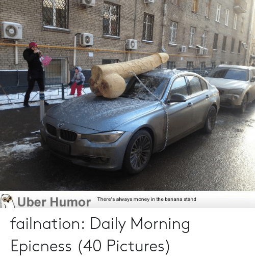 Money, Tumblr, and Uber: Uber  Humor  There's always money in the banana stand failnation:  Daily Morning Epicness (40 Pictures)