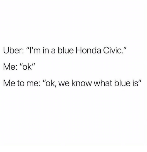 "Honda, Uber, and Blue: Uber: ""I'm in a blue Honda Civic.""  Me: ""ok""  Me to me: ""ok, we know what blue is"""