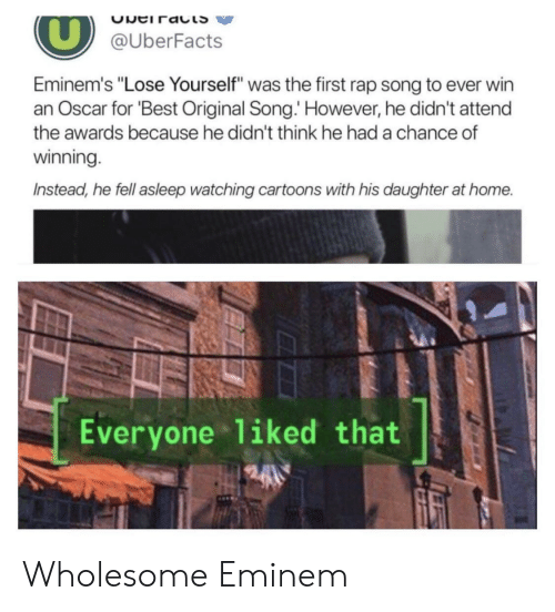 "Eminem, Lose Yourself, and Rap: @UberFacts  Eminem's ""Lose Yourself"" was the first rap song to ever win  an Oscar for Best Original Song. However, he didn't attend  the awards because he didn't think he had a chance of  winning  Instead, he fell asleep watching cartoons with his daughter at home.  Everyone liked that Wholesome Eminem"