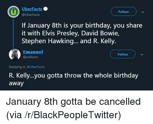 R. Kelly: UberFacts  Follow  @UberFacts  If January 8th is your birthday, you share  it with Elvis Presley, David Bowie,  Stephen Hawking... and R. Kelly.  Emanuel  Follow  @wiillums  Replying to @UberFacts  R. Kelly..you gotta throw the whole birthday  away January 8th gotta be cancelled (via /r/BlackPeopleTwitter)