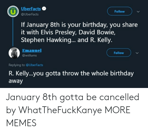 R. Kelly: UberFacts  Follow  @UberFacts  If January 8th is your birthday, you share  it with Elvis Presley, David Bowie,  Stephen Hawking... and R. Kelly.  Emanuel  Follow  @wiillums  Replying to @UberFacts  R. Kelly..you gotta throw the whole birthday  away January 8th gotta be cancelled by WhatTheFuckKanye MORE MEMES