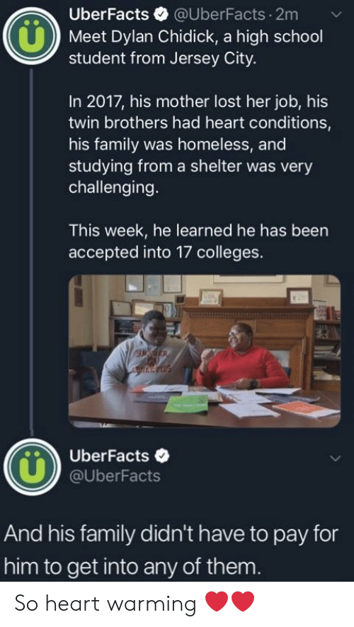 high-school-student: UberFacts @UberFacts.2m  Meet Dylan Chidick, a high school  student from Jersey City.  In 2017, his mother lost her job, his  twin brothers had heart conditions,  his family was homeless, and  studying from a shelter was very  challenging.  This week, he learned he has been  accepted into 17 colleges.  UberFacts .  @UberFacts  And his family didn't have to pay for  him to get into any of them. So heart warming ❤️❤️