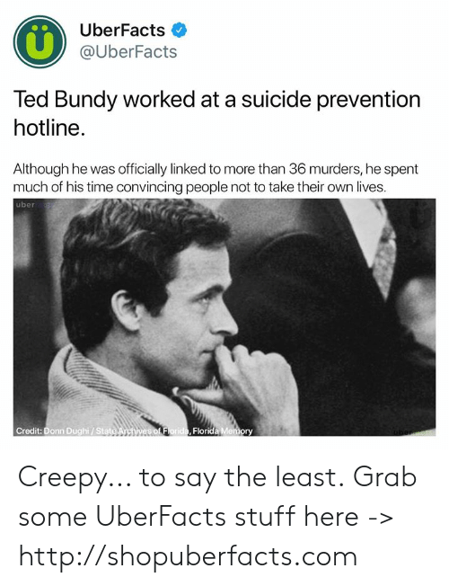 Linked: UberFacts  @UberFacts  Ted Bundy worked at a suicide prevention  hotline.  Although he was officially linked to more than 36 murders, he spent  much of his time convincing people not to take their own lives.  uber  Credit: Donn Dughi/ Stat  Florida Memory Creepy... to say the least.  Grab some UberFacts stuff here -> http://shopuberfacts.com