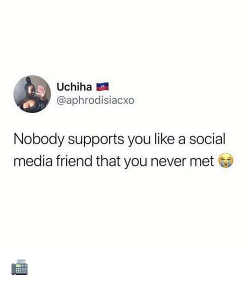 Memes, Social Media, and Never: Uchiha  @aphrodisiacxo  Nobody supports you like a social  media friend that you never met 📠