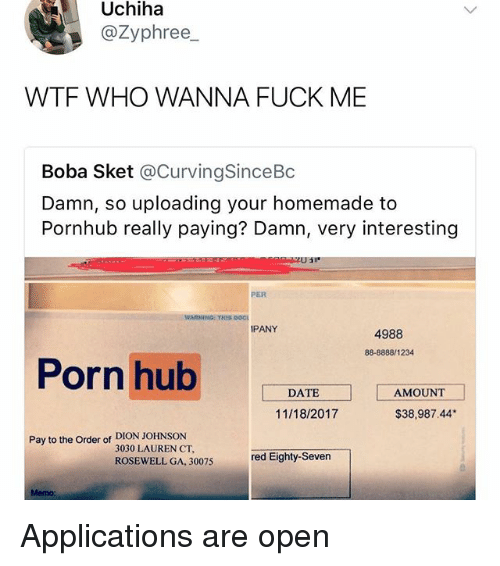 Memes, Porn Hub, and Pornhub: Uchiha  @Zyphree_  WTF WHO WANNA FUCK ME  Boba Sket @CurvingSinceBc  Damn, so uploading your homemade to  Pornhub really paying? Damn, very interesting  PER  WARNING: THIS Doc  PANY  4988  88-8888/1234  Porn hub AAMOUM  DATE  11/18/2017  $38,987.44  Pay to the Order of DION JOHNSON  3030 LAUREN CT,  ROSEWELL GA,  30075 red Eighty-Seven  Memo: Applications are open
