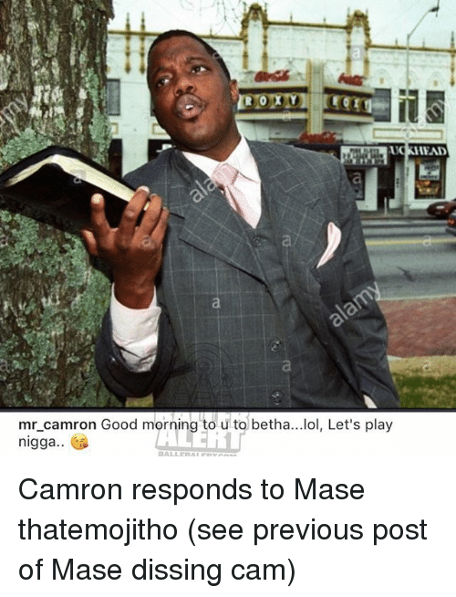 Dissing: UCKHEAD  mr camron Good morning to u to betha...lol, Let's play  nigga.. Camron responds to Mase thatemojitho (see previous post of Mase dissing cam)